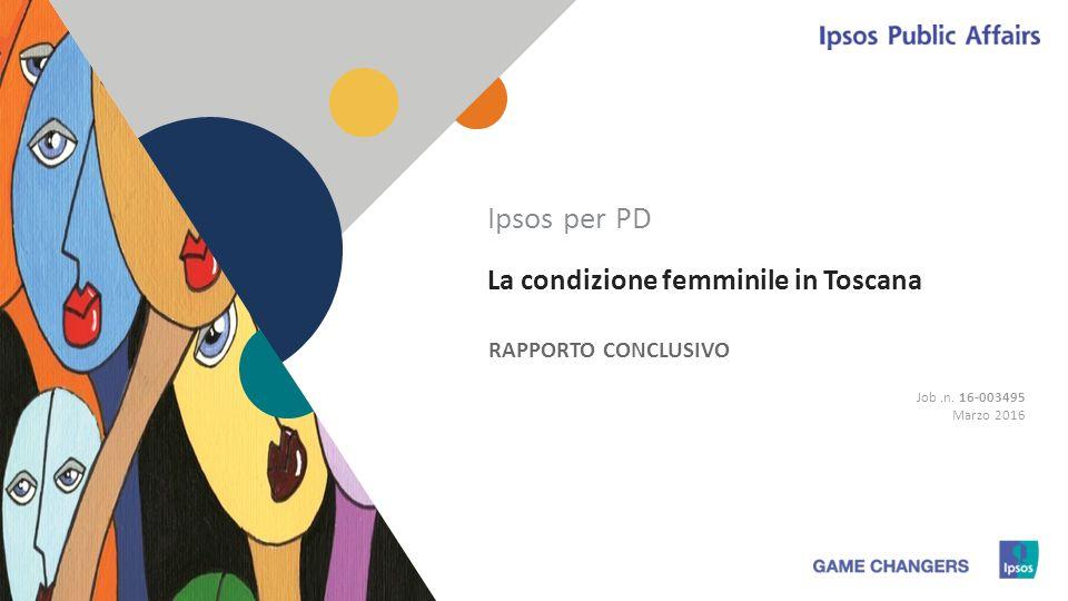 1 1 La condizione femminile in Toscana RAPPORTO CONCLUSIVO Ipsos per PD Job.n. 16-003495 Marzo 2016