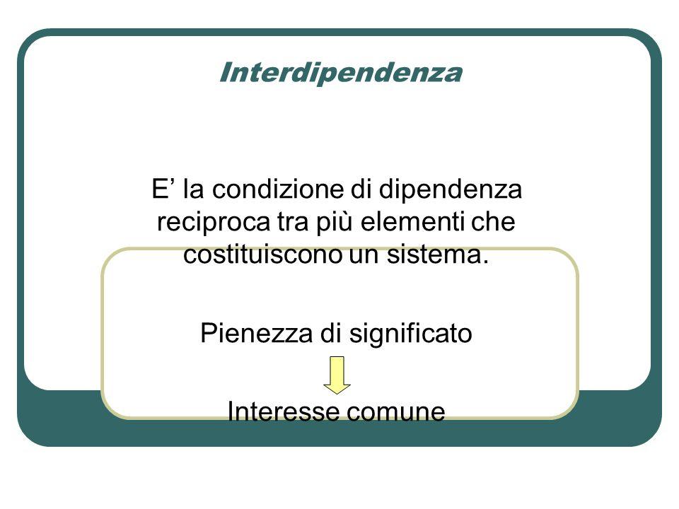 Interdipendenza E' la condizione di dipendenza reciproca tra più elementi che costituiscono un sistema.