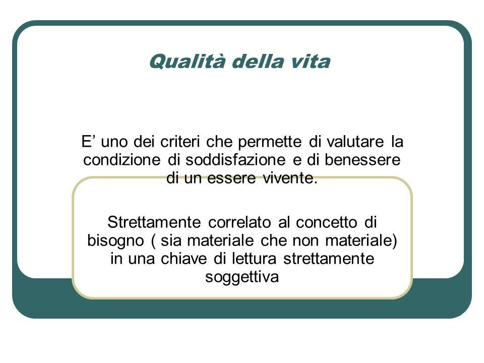 Qualità della vita E' uno dei criteri che permette di valutare la condizione di soddisfazione e di benessere di un essere vivente.