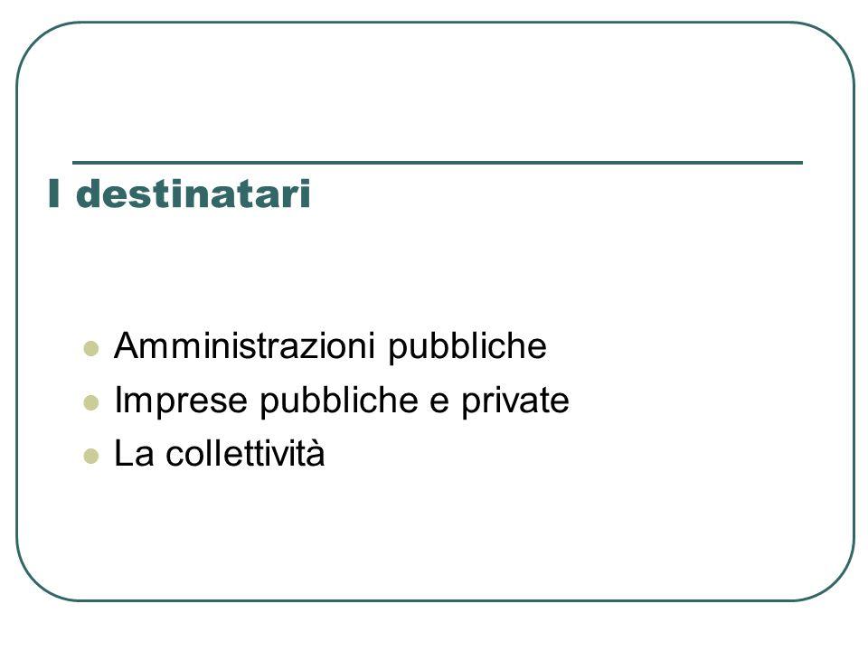 I destinatari Amministrazioni pubbliche Imprese pubbliche e private La collettività