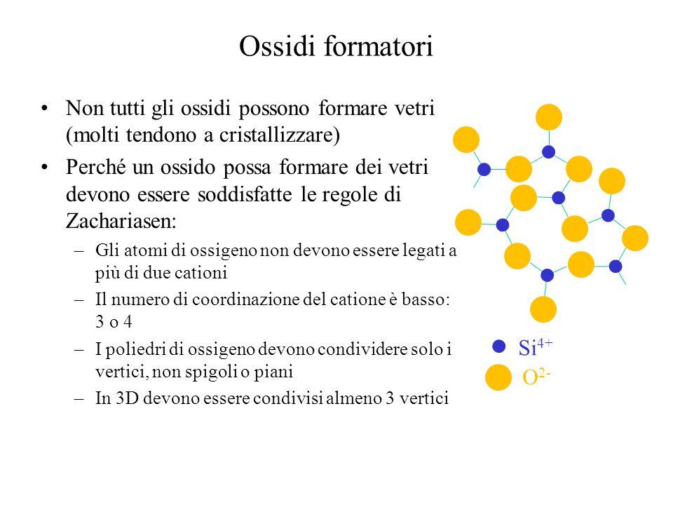 Ossidi formatori Non tutti gli ossidi possono formare vetri (molti tendono a cristallizzare) Perché un ossido possa formare dei vetri devono essere soddisfatte le regole di Zachariasen: –Gli atomi di ossigeno non devono essere legati a più di due cationi –Il numero di coordinazione del catione è basso: 3 o 4 –I poliedri di ossigeno devono condividere solo i vertici, non spigoli o piani –In 3D devono essere condivisi almeno 3 vertici Si 4+ O 2-