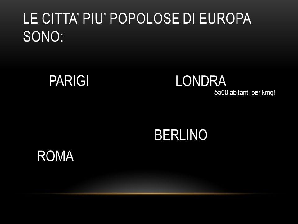 LE CITTA' PIU' POPOLOSE DI EUROPA SONO: PARIGI LONDRA ROMA BERLINO 5500 abitanti per kmq!