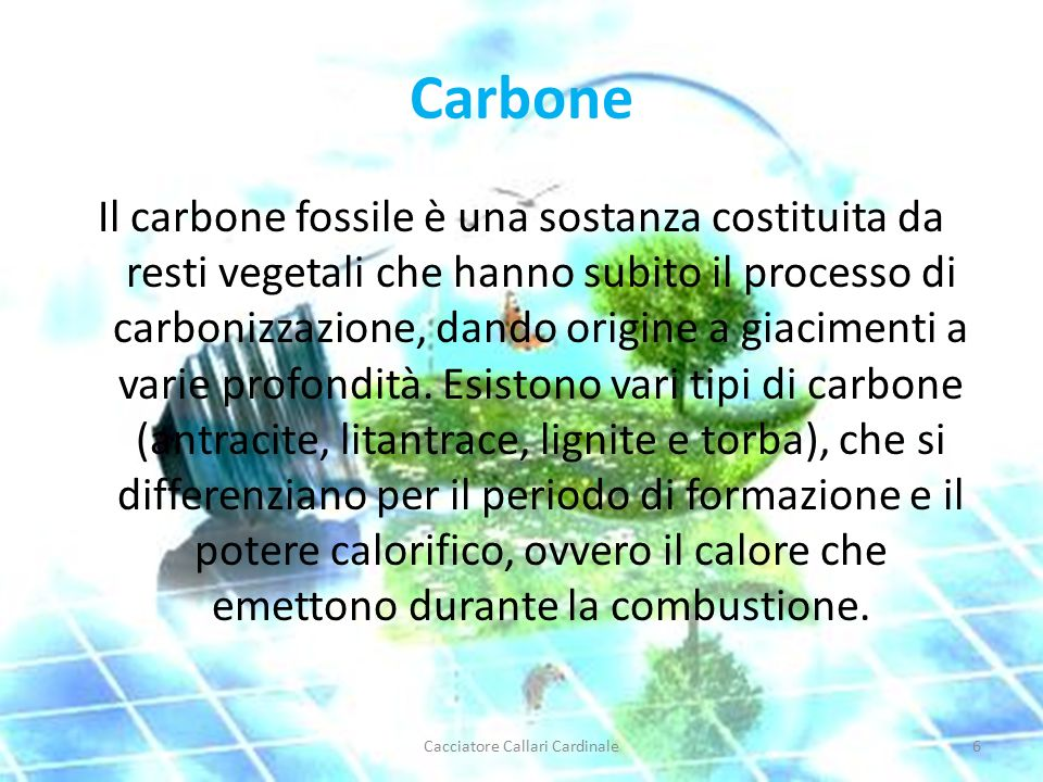 Carbone Il carbone fossile è una sostanza costituita da resti vegetali che hanno subito il processo di carbonizzazione, dando origine a giacimenti a varie profondità.