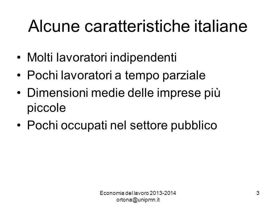 Economia del lavoro 2013-2014 ortona@unipmn.it 3 Alcune caratteristiche italiane Molti lavoratori indipendenti Pochi lavoratori a tempo parziale Dimensioni medie delle imprese più piccole Pochi occupati nel settore pubblico