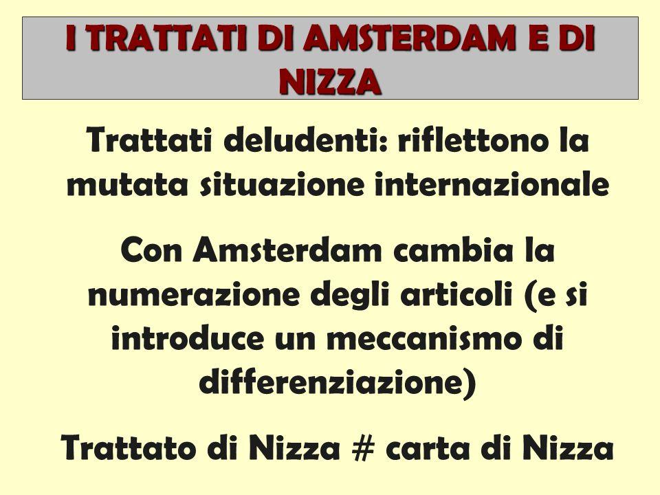 I TRATTATI DI AMSTERDAM E DI NIZZA Trattati deludenti: riflettono la mutata situazione internazionale Con Amsterdam cambia la numerazione degli articoli (e si introduce un meccanismo di differenziazione) Trattato di Nizza # carta di Nizza
