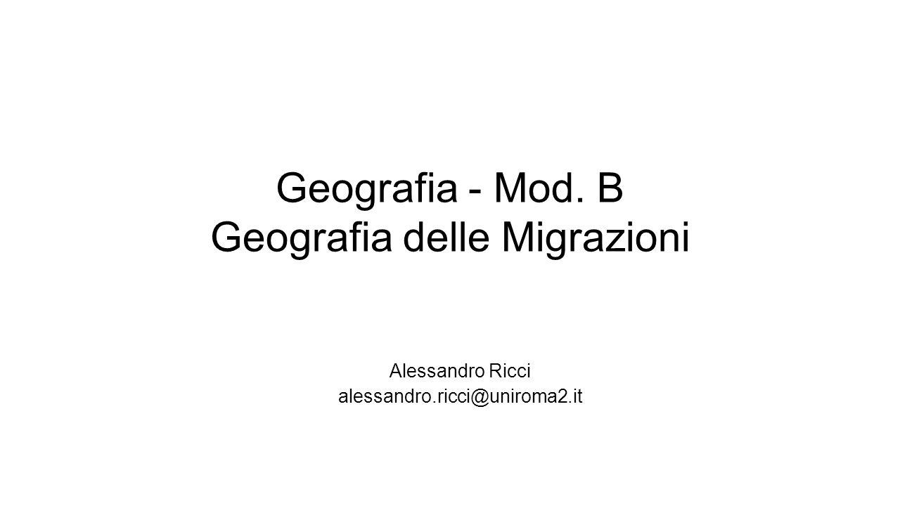 Geografia - Mod. B Geografia delle Migrazioni Alessandro Ricci alessandro.ricci@uniroma2.it