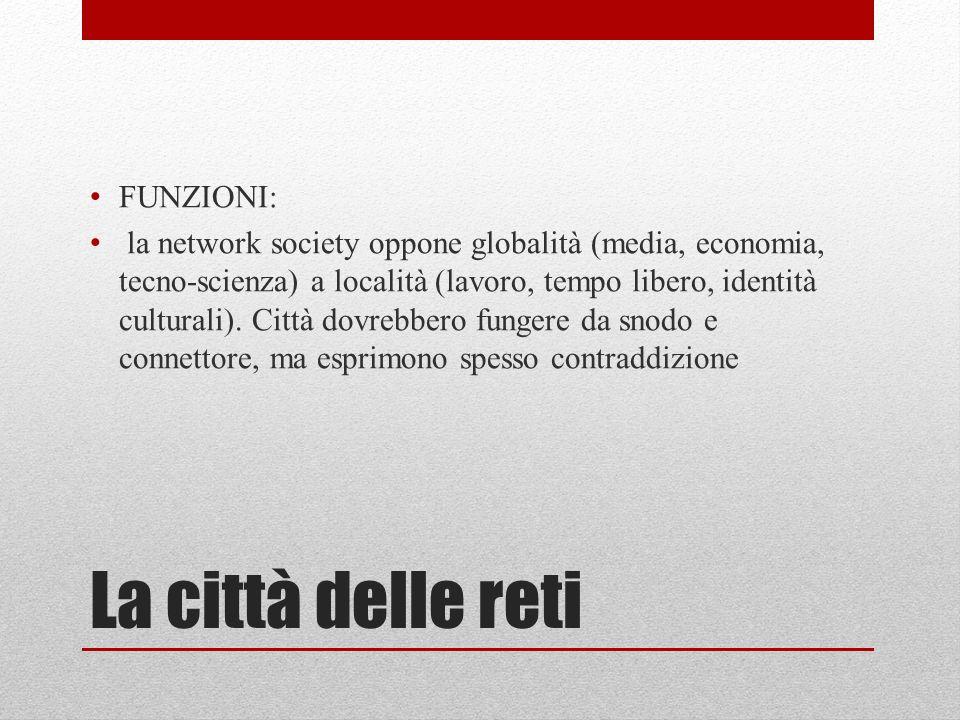 La città delle reti FUNZIONI: la network society oppone globalità (media, economia, tecno-scienza) a località (lavoro, tempo libero, identità culturali).