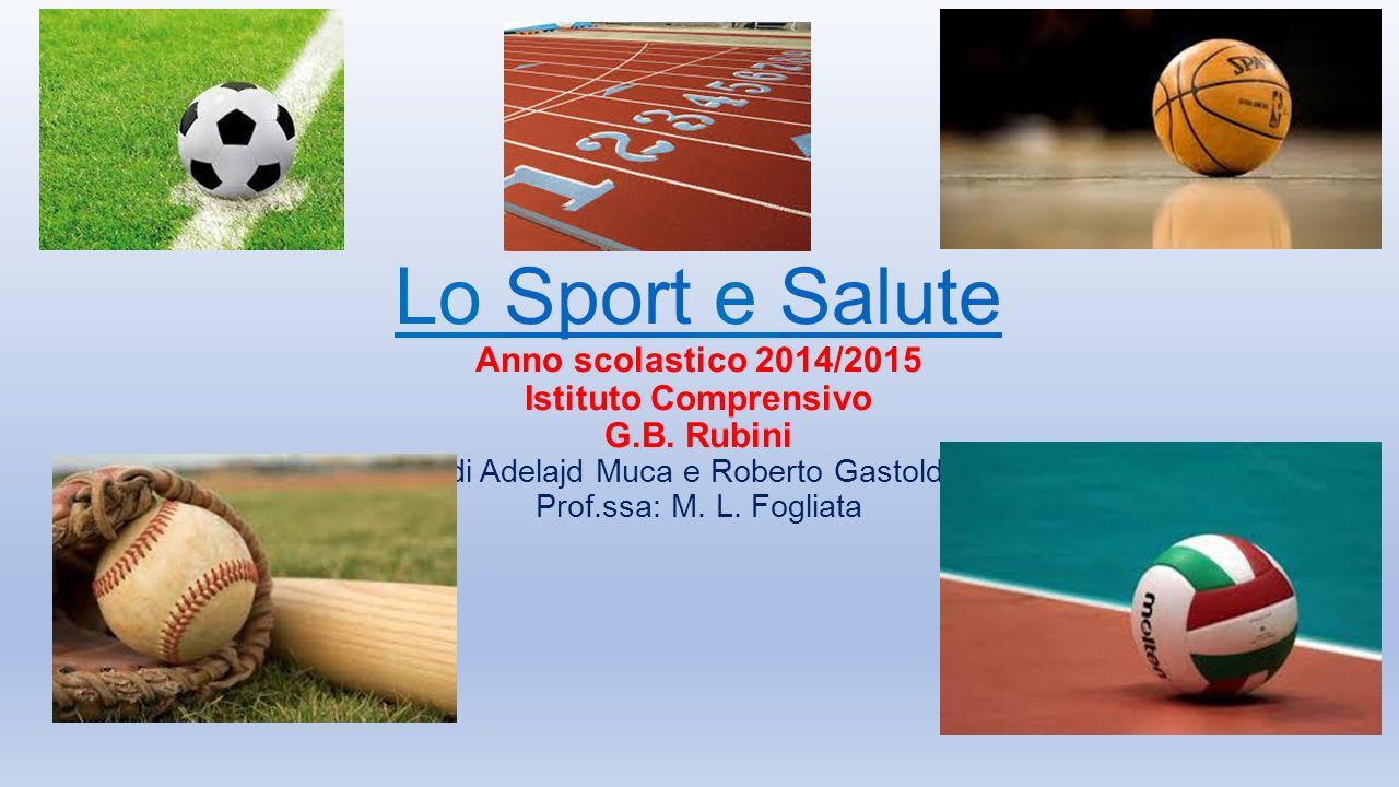Lo Sport e Salute Anno scolastico 2014/2015 Istituto Comprensivo G.B. Rubini di Adelajd Muca e Roberto Gastoldi Prof.ssa: M. L. FogliataSportSalute