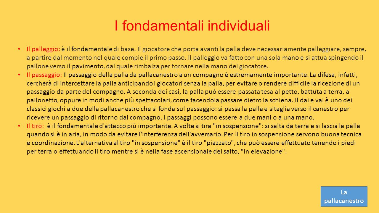 I fondamentali individuali Il palleggio: è il fondamentale di base. Il giocatore che porta avanti la palla deve necessariamente palleggiare, sempre, a