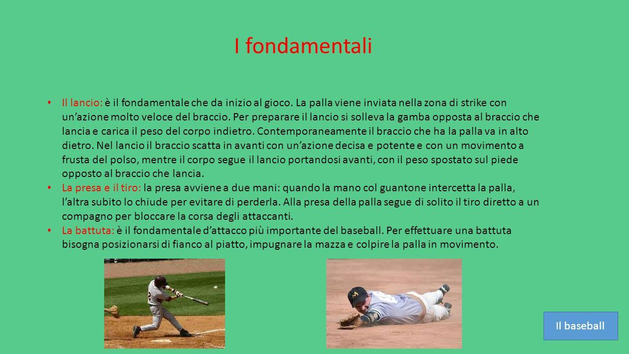 I fondamentali Il lancio: è il fondamentale che da inizio al gioco. La palla viene inviata nella zona di strike con un'azione molto veloce del braccio