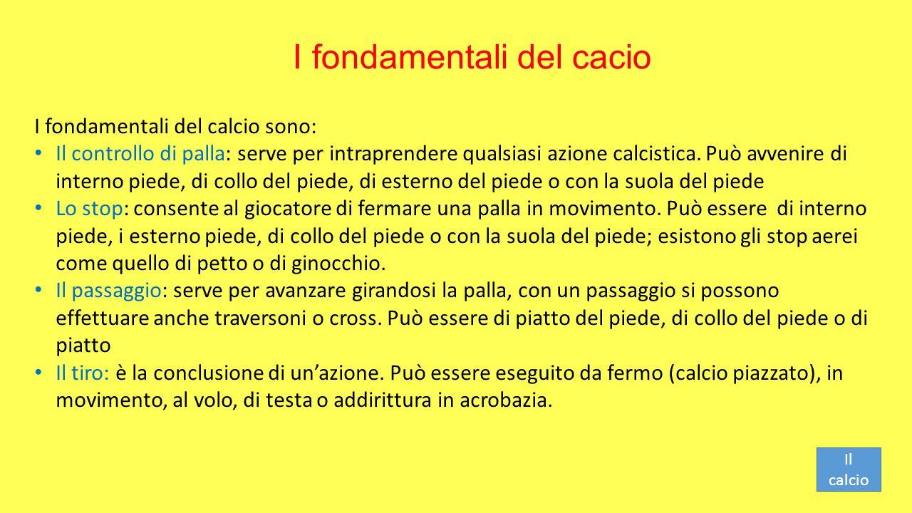 I fondamentali del cacio I fondamentali del calcio sono: Il controllo di palla: serve per intraprendere qualsiasi azione calcistica. Può avvenire di i