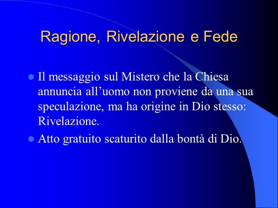 Ragione, Rivelazione e Fede Il messaggio sul Mistero che la Chiesa annuncia all'uomo non proviene da una sua speculazione, ma ha origine in Dio stesso: Rivelazione.
