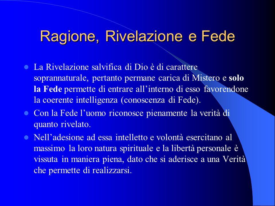 Ragione, Rivelazione e Fede La Rivelazione salvifica di Dio è di carattere soprannaturale, pertanto permane carica di Mistero e solo la Fede permette di entrare all'interno di esso favorendone la coerente intelligenza (conoscenza di Fede).