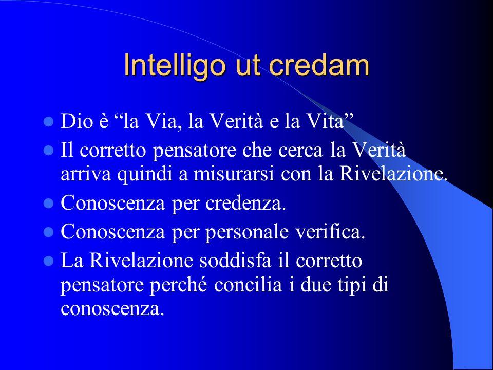 Intelligo ut credam Dio è la Via, la Verità e la Vita Il corretto pensatore che cerca la Verità arriva quindi a misurarsi con la Rivelazione.
