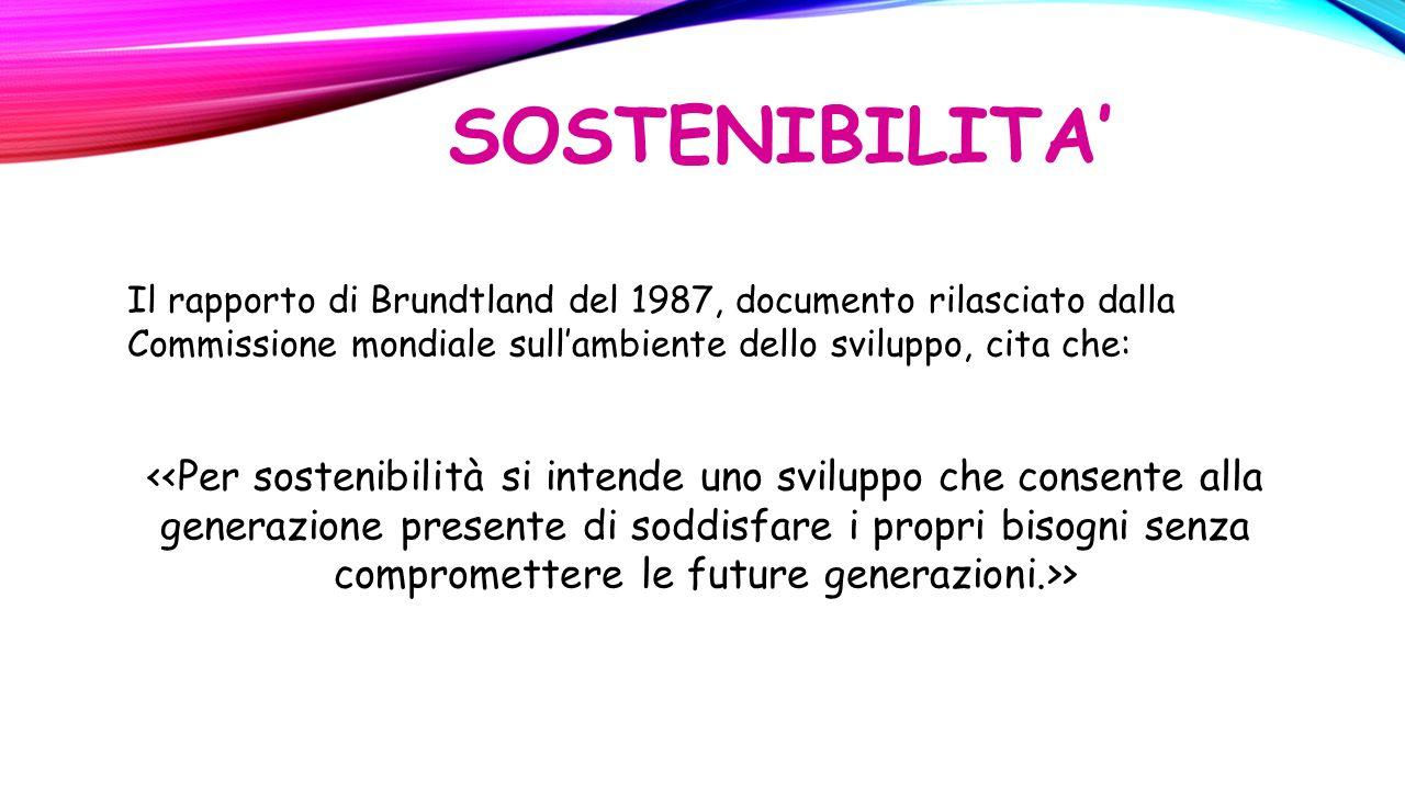 SOSTENIBILITA' Il rapporto di Brundtland del 1987, documento rilasciato dalla Commissione mondiale sull'ambiente dello sviluppo, cita che: >