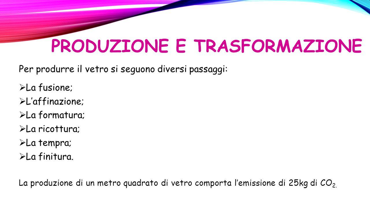 PRODUZIONE E TRASFORMAZIONE Per produrre il vetro si seguono diversi passaggi:  La fusione;  L'affinazione;  La formatura;  La ricottura;  La tempra;  La finitura.