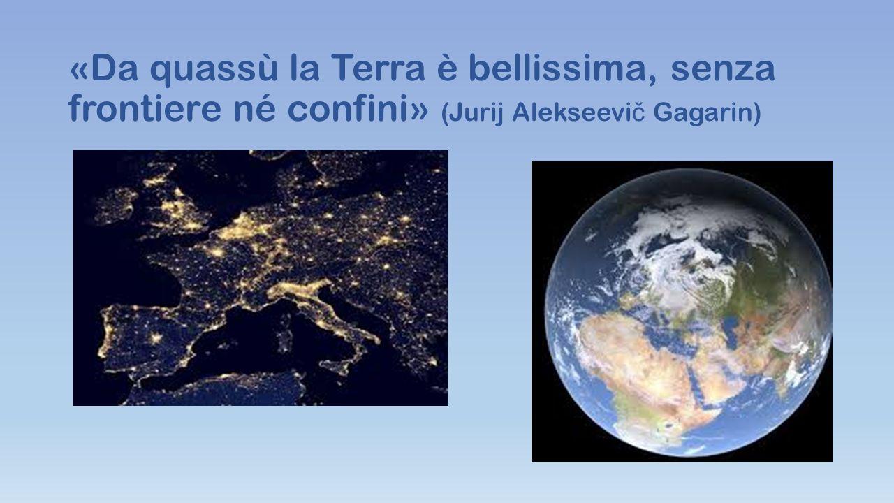 «Da quassù la Terra è bellissima, senza frontiere né confini» (Jurij Alekseevi č Gagarin)