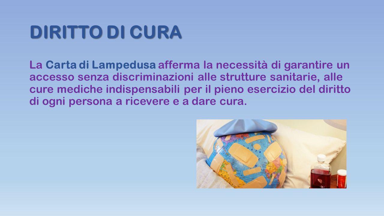 DIRITTO DI CURA La Carta di Lampedusa afferma la necessità di garantire un accesso senza discriminazioni alle strutture sanitarie, alle cure mediche indispensabili per il pieno esercizio del diritto di ogni persona a ricevere e a dare cura.