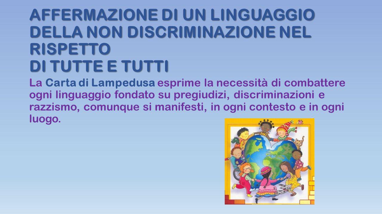 AFFERMAZIONE DI UN LINGUAGGIO DELLA NON DISCRIMINAZIONE NEL RISPETTO DI TUTTE E TUTTI La Carta di Lampedusa esprime la necessità di combattere ogni li