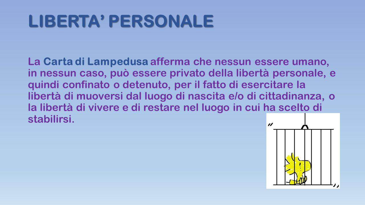 LIBERTA' PERSONALE La Carta di Lampedusa afferma che nessun essere umano, in nessun caso, può essere privato della libertà personale, e quindi confinato o detenuto, per il fatto di esercitare la libertà di muoversi dal luogo di nascita e/o di cittadinanza, o la libertà di vivere e di restare nel luogo in cui ha scelto di stabilirsi.