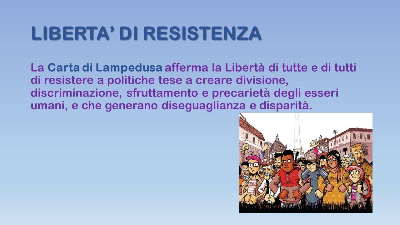 LIBERTA' DI RESISTENZA La Carta di Lampedusa afferma la Libertà di tutte e di tutti di resistere a politiche tese a creare divisione, discriminazione, sfruttamento e precarietà degli esseri umani, e che generano diseguaglianza e disparità.