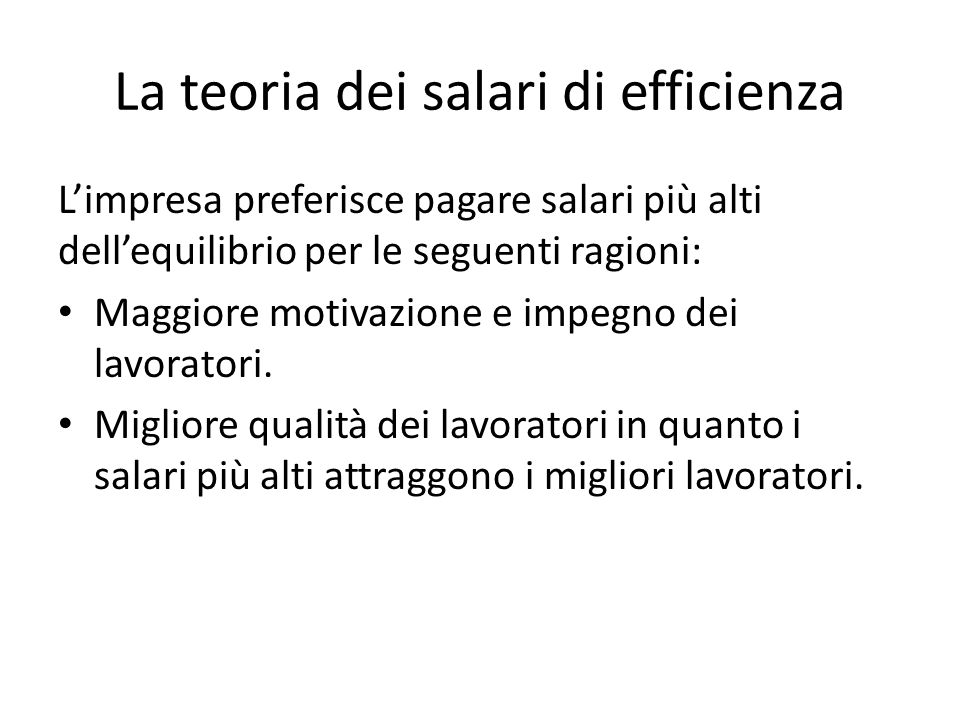 La teoria dei salari di efficienza L'impresa preferisce pagare salari più alti dell'equilibrio per le seguenti ragioni: Maggiore motivazione e impegno dei lavoratori.