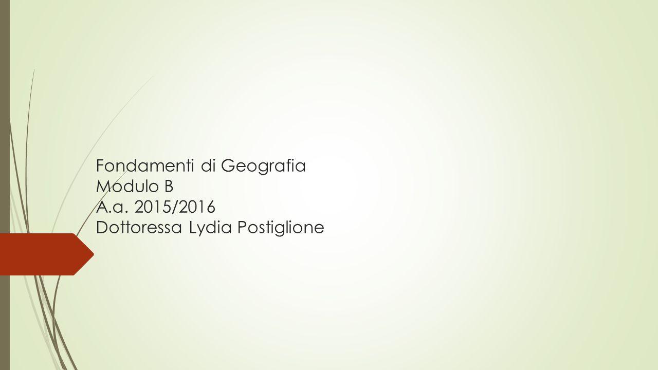 Fondamenti di Geografia Modulo B A.a. 2015/2016 Dottoressa Lydia Postiglione