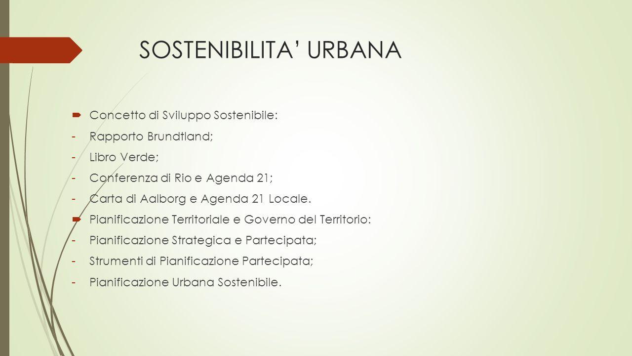 SOSTENIBILITA' URBANA  Concetto di Sviluppo Sostenibile: -Rapporto Brundtland; -Libro Verde; -Conferenza di Rio e Agenda 21; -Carta di Aalborg e Agenda 21 Locale.