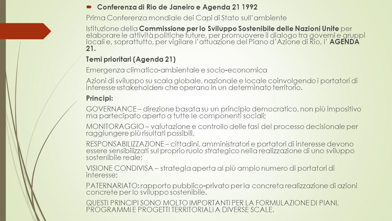  Conferenza di Rio de Janeiro e Agenda 21 1992 Prima Conferenza mondiale dei Capi di Stato sull'ambiente Istituzione della Commissione per lo Sviluppo Sostenibile delle Nazioni Unite per elaborare le attività politiche future, per promuovere il dialogo tra governi e gruppi locali e, soprattutto, per vigilare l'attuazione del Piano d'Azione di Rio, l' AGENDA 21.