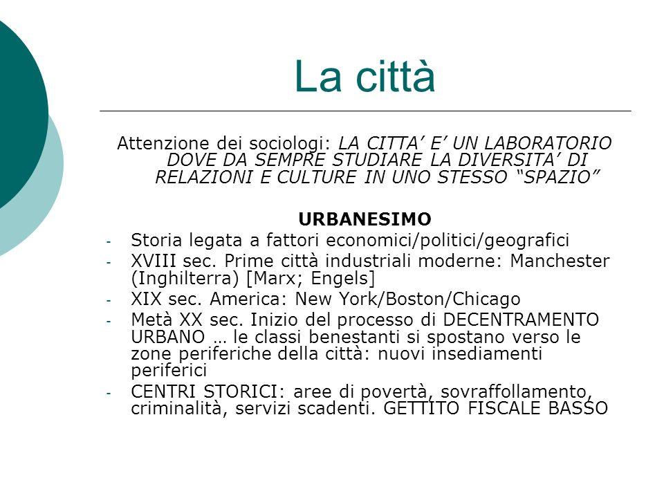 La città Attenzione dei sociologi: LA CITTA' E' UN LABORATORIO DOVE DA SEMPRE STUDIARE LA DIVERSITA' DI RELAZIONI E CULTURE IN UNO STESSO SPAZIO URBANESIMO - Storia legata a fattori economici/politici/geografici - XVIII sec.