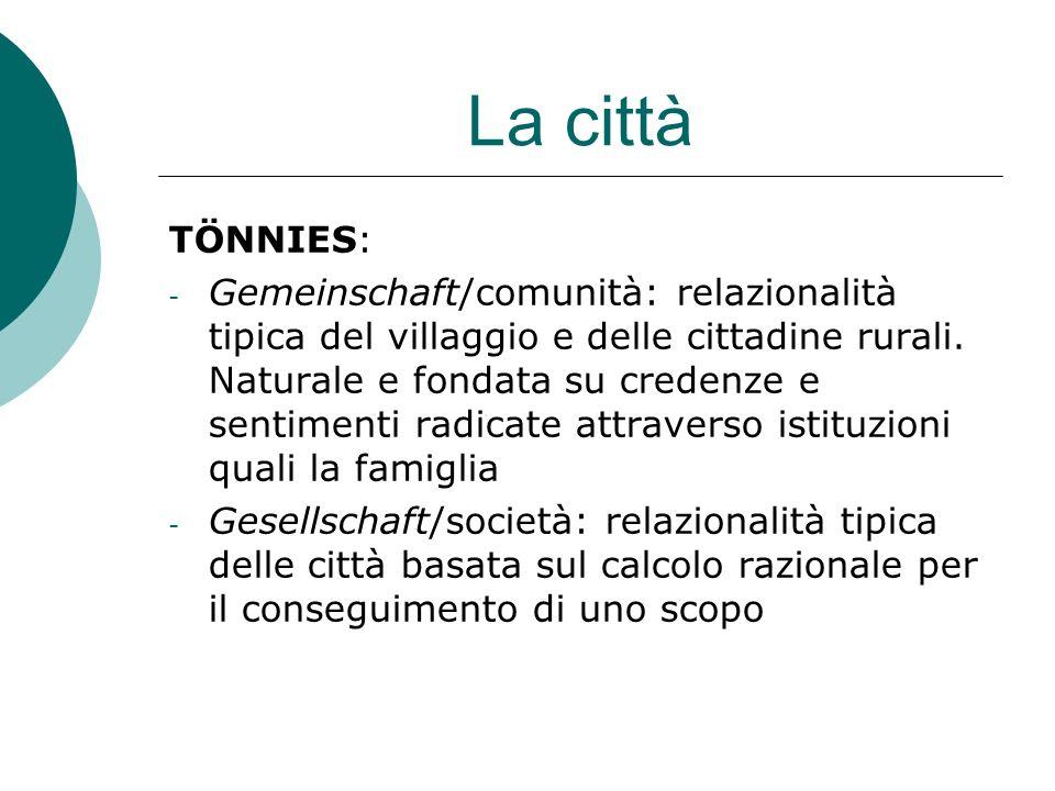 La città TÖNNIES: - Gemeinschaft/comunità: relazionalità tipica del villaggio e delle cittadine rurali.