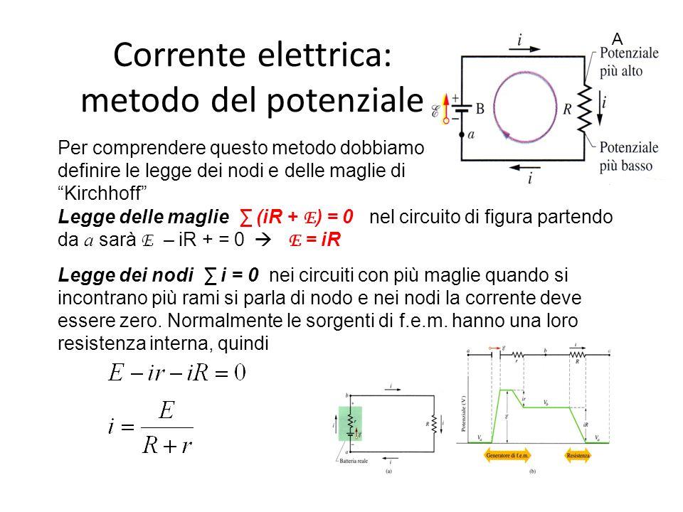 Corrente elettrica: metodo del potenziale Legge delle maglie ∑ (iR + E ) = 0 nel circuito di figura partendo da a sarà E – iR + = 0  E = iR Legge dei nodi ∑ i = 0 nei circuiti con più maglie quando si incontrano più rami si parla di nodo e nei nodi la corrente deve essere zero.
