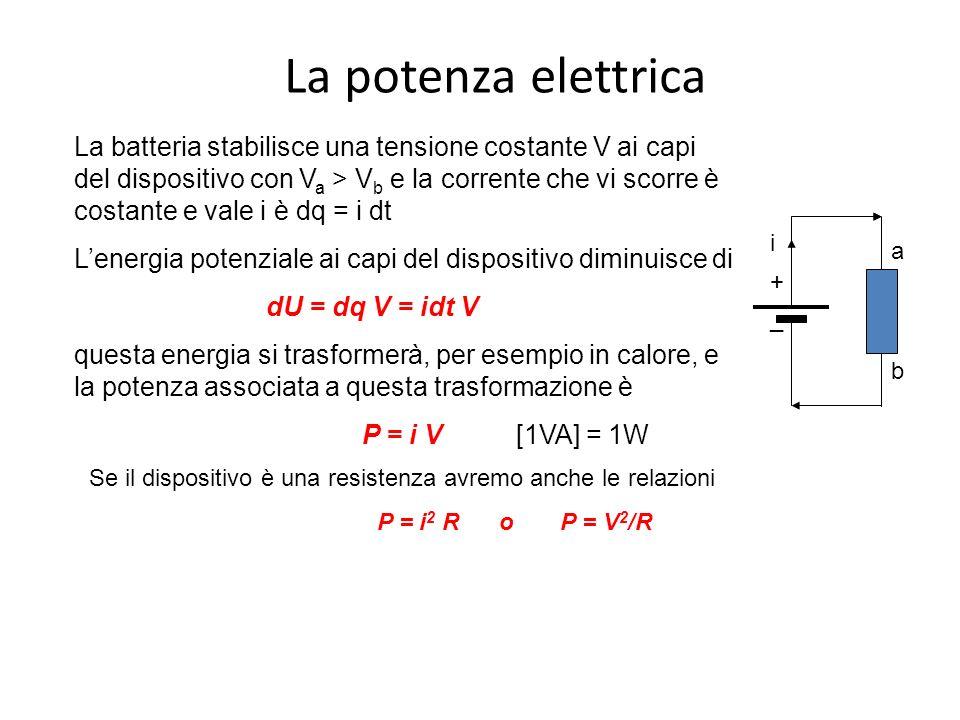 La potenza elettrica i + _ a b La batteria stabilisce una tensione costante V ai capi del dispositivo con V a > V b e la corrente che vi scorre è costante e vale i è dq = i dt L'energia potenziale ai capi del dispositivo diminuisce di dU = dq V = idt V questa energia si trasformerà, per esempio in calore, e la potenza associata a questa trasformazione è P = i V [1VA] = 1W Se il dispositivo è una resistenza avremo anche le relazioni P = i 2 R o P = V 2 /R