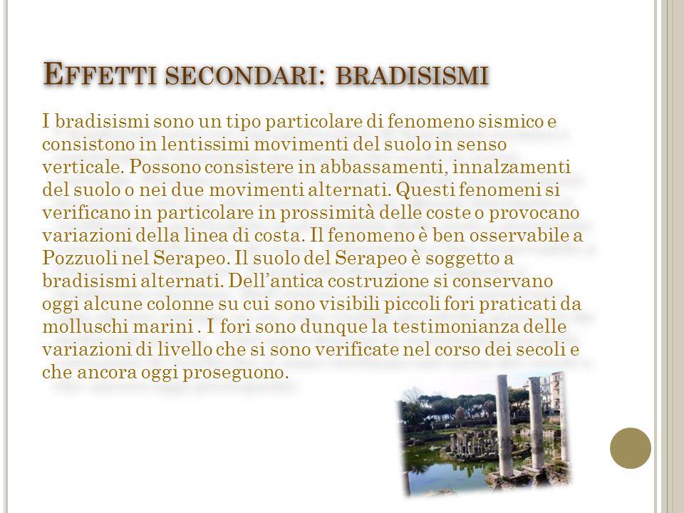 E FFETTI SECONDARI : BRADISISMI I bradisismi sono un tipo particolare di fenomeno sismico e consistono in lentissimi movimenti del suolo in senso verticale.