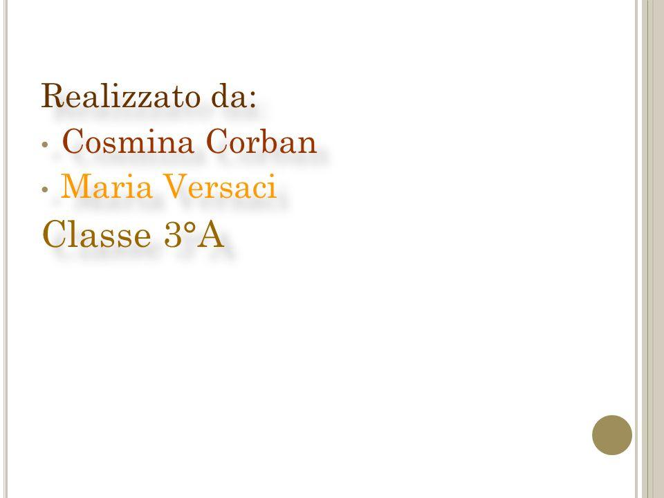 Realizzato da: Cosmina Corban Maria Versaci Classe 3°A Realizzato da: Cosmina Corban Maria Versaci Classe 3°A