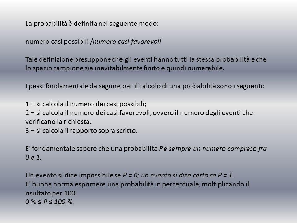 La probabilità è definita nel seguente modo: numero casi possibili /numero casi favorevoli Tale definizione presuppone che gli eventi hanno tutti la stessa probabilità e che lo spazio campione sia inevitabilmente finito e quindi numerabile.