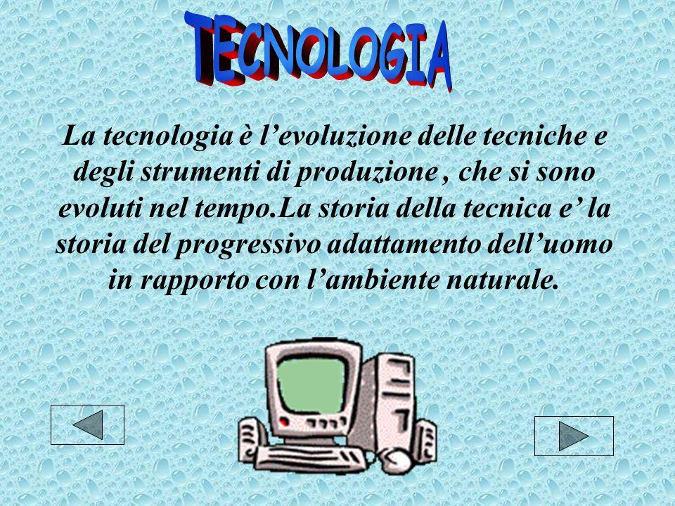 La tecnologia è l'evoluzione delle tecniche e degli strumenti di produzione, che si sono evoluti nel tempo.La storia della tecnica e' la storia del progressivo adattamento dell'uomo in rapporto con l'ambiente naturale.