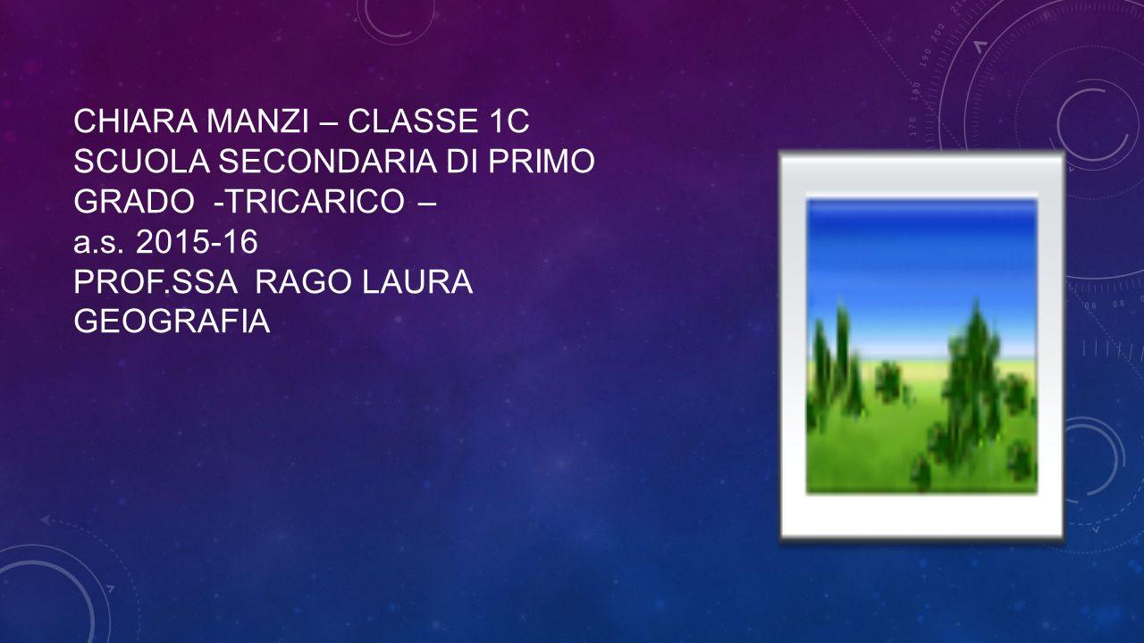 CHIARA MANZI – CLASSE 1C SCUOLA SECONDARIA DI PRIMO GRADO -TRICARICO – a.s. 2015-16 PROF.SSA RAGO LAURA GEOGRAFIA