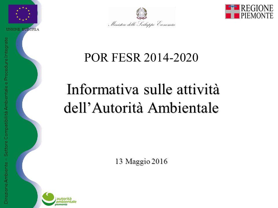 Informativa sulle attività dell'Autorità Ambientale 13 Maggio 2016 POR FESR 2014-2020 Informativa sulle attività dell'Autorità Ambientale 13 Maggio 2016 UNIONE EUROPEA Direzione Ambiente – Settore Compatibilità Ambientale e Procedure Integrate