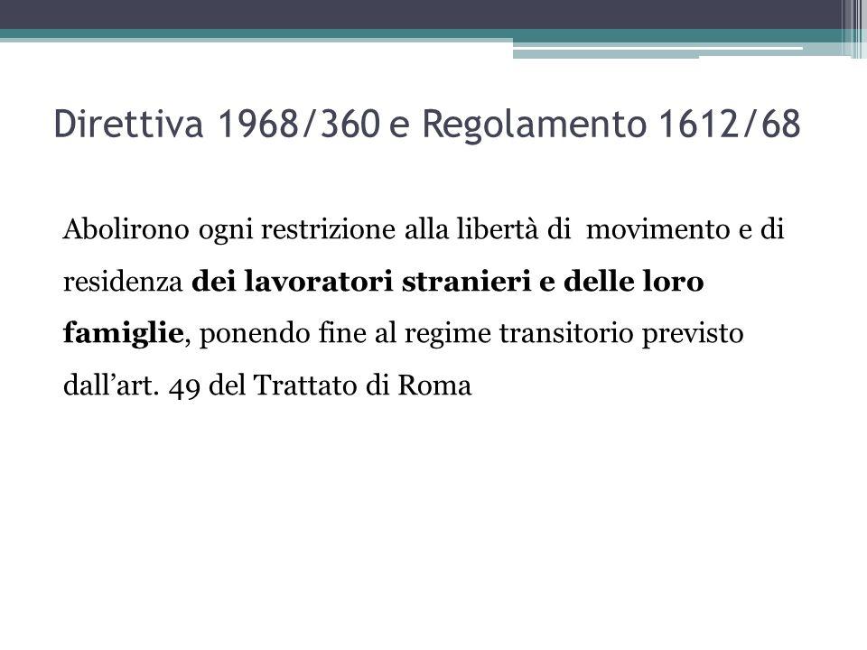 Direttiva 1968/360 e Regolamento 1612/68 Abolirono ogni restrizione alla libertà di movimento e di residenza dei lavoratori stranieri e delle loro famiglie, ponendo fine al regime transitorio previsto dall'art.