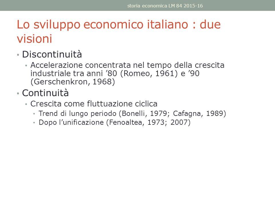 Lo sviluppo economico italiano : due visioni Discontinuità Accelerazione concentrata nel tempo della crescita industriale tra anni '80 (Romeo, 1961) e '90 (Gerschenkron, 1968) Continuità Crescita come fluttuazione ciclica Trend di lungo periodo (Bonelli, 1979; Cafagna, 1989) Dopo l'unificazione (Fenoaltea, 1973; 2007) storia economica LM 84 2015-16