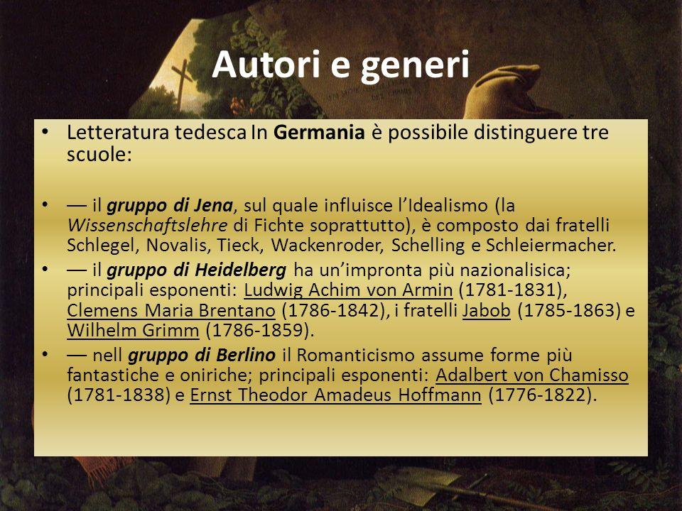 Autori e generi Letteratura tedesca In Germania è possibile distinguere tre scuole: –– il gruppo di Jena, sul quale influisce l'Idealismo (la Wissenschaftslehre di Fichte soprattutto), è composto dai fratelli Schlegel, Novalis, Tieck, Wackenroder, Schelling e Schleiermacher.