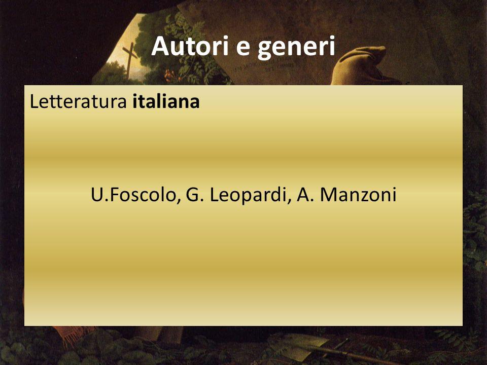 Autori e generi Letteratura italiana U.Foscolo, G. Leopardi, A. Manzoni