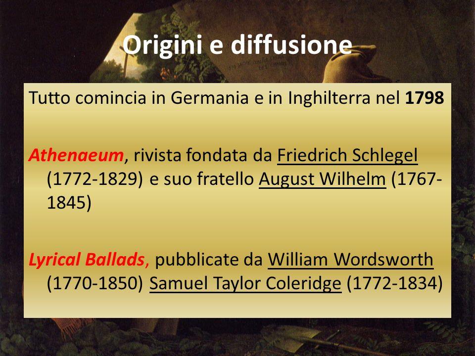 Origini e diffusione Tutto comincia in Germania e in Inghilterra nel 1798 Athenaeum, rivista fondata da Friedrich Schlegel (1772-1829) e suo fratello August Wilhelm (1767- 1845) Lyrical Ballads, pubblicate da William Wordsworth (1770-1850) Samuel Taylor Coleridge (1772-1834)