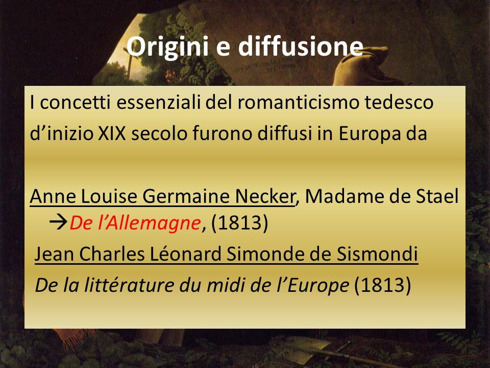 Origini e diffusione I concetti essenziali del romanticismo tedesco d'inizio XIX secolo furono diffusi in Europa da Anne Louise Germaine Necker, Madame de Stael  De l'Allemagne, (1813) Jean Charles Léonard Simonde de Sismondi De la littérature du midi de l'Europe (1813)