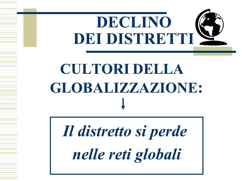 DECLINO DEI DISTRETTI CULTORI DELLA GLOBALIZZAZIONE : Il distretto si perde nelle reti globali