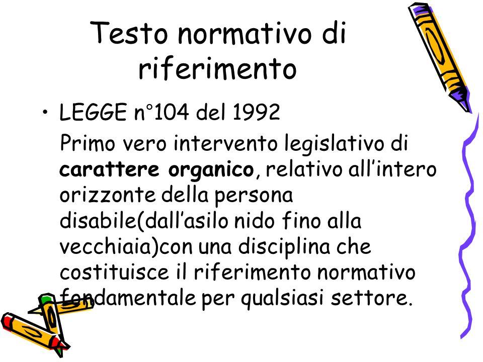 Testo normativo di riferimento LEGGE n°104 del 1992 Primo vero intervento legislativo di carattere organico, relativo all'intero orizzonte della persona disabile(dall'asilo nido fino alla vecchiaia)con una disciplina che costituisce il riferimento normativo fondamentale per qualsiasi settore.