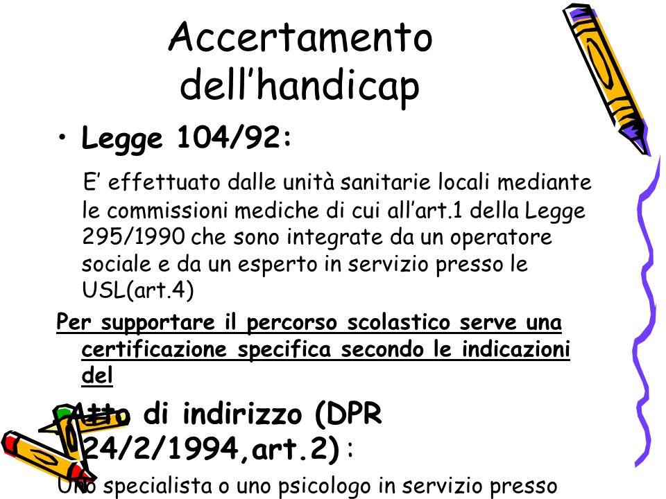 Accertamento dell'handicap Legge 104/92: E' effettuato dalle unità sanitarie locali mediante le commissioni mediche di cui all'art.1 della Legge 295/1990 che sono integrate da un operatore sociale e da un esperto in servizio presso le USL(art.4)  Per supportare il percorso scolastico serve una certificazione specifica secondo le indicazioni del Atto di indirizzo (DPR 24/2/1994,art.2) : Uno specialista o uno psicologo in servizio presso l'Azienda sanitaria,cercando di avviare con la famiglia un percorso di necessario coinvolgimento e partecipazione.