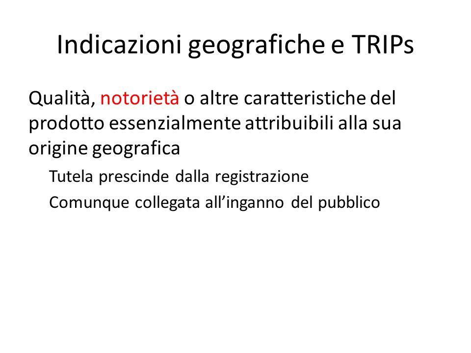 Indicazioni geografiche e TRIPs Qualità, notorietà o altre caratteristiche del prodotto essenzialmente attribuibili alla sua origine geografica Tutela prescinde dalla registrazione Comunque collegata all'inganno del pubblico