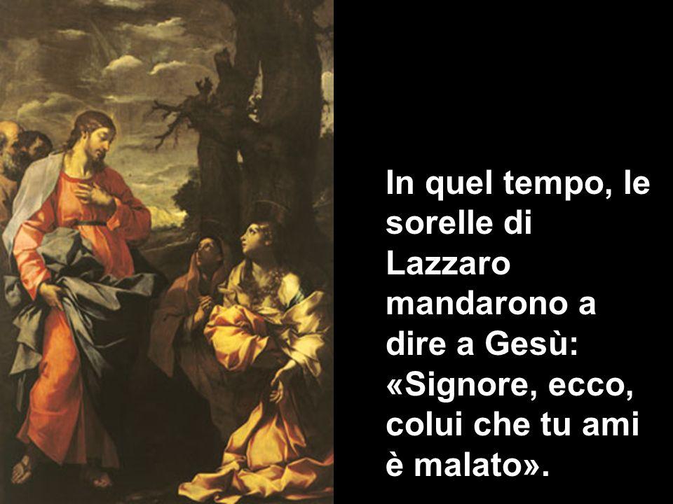 In quel tempo, le sorelle di Lazzaro mandarono a dire a Gesù: «Signore, ecco, colui che tu ami è malato».